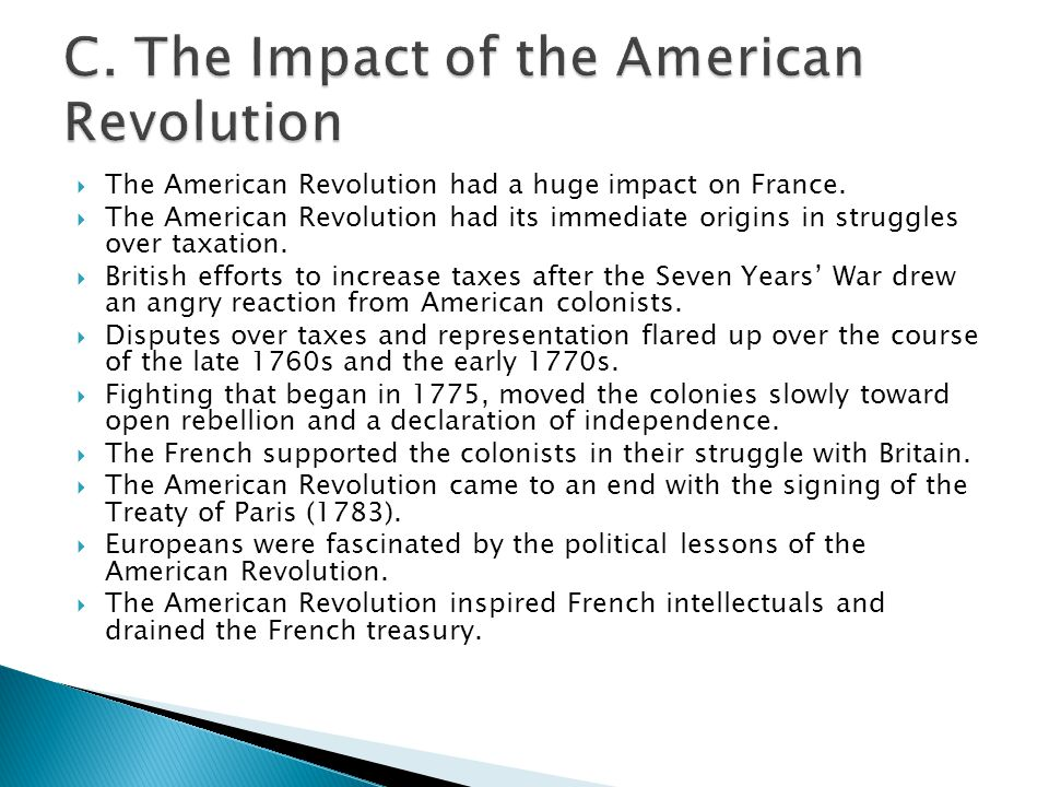  The American Revolution had a huge impact on France.  The American Revolution had its immediate origins in struggles over taxation.  British effor