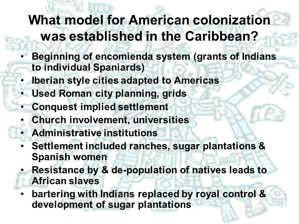What model for American colonization was established in the Caribbean? Beginning of encomienda system (grants of Indians to individual Spaniards) Iber