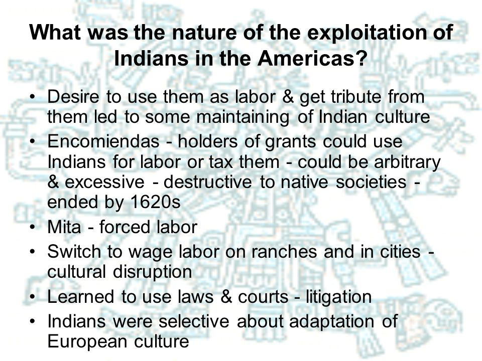 What was the nature of the exploitation of Indians in the Americas? Desire to use them as labor & get tribute from them led to some maintaining of Ind