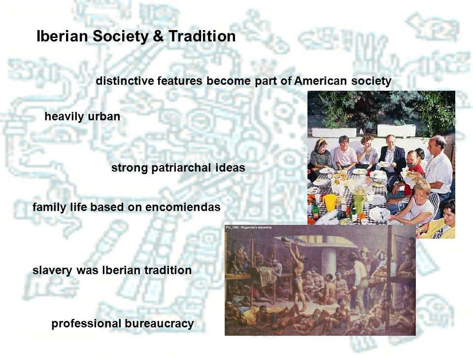Iberian Society & Tradition distinctive features become part of American society heavily urban strong patriarchal ideas family life based on encomiend