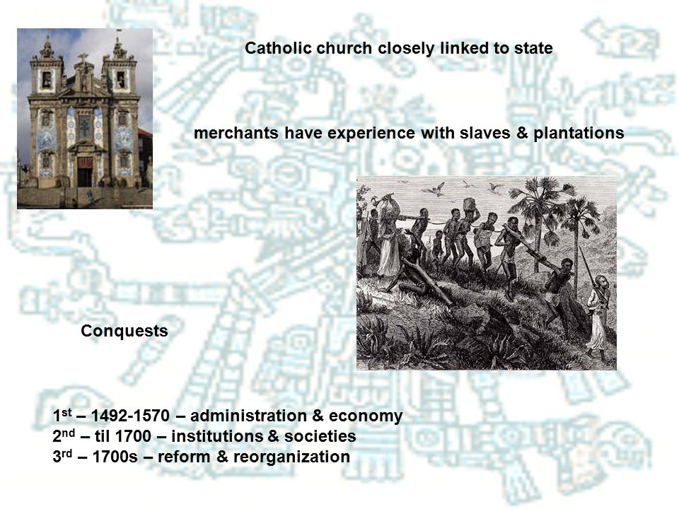 Catholic church closely linked to state merchants have experience with slaves & plantations Conquests 1 st – 1492-1570 – administration & economy 2 nd