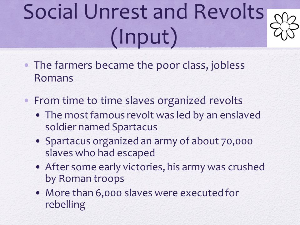 Social Unrest and Revolts (Input) As Rome's empire expanded, food was brought into the city from distant territories As food supply increased, prices fell Low prices were disastrous for farmers; they could not pay off their small plots and had to sell them Large numbers of prisoners-of-war, now slaves, came to Italy Instead of hiring, landowners bought slaves Farmers ended up with no land and no jobs
