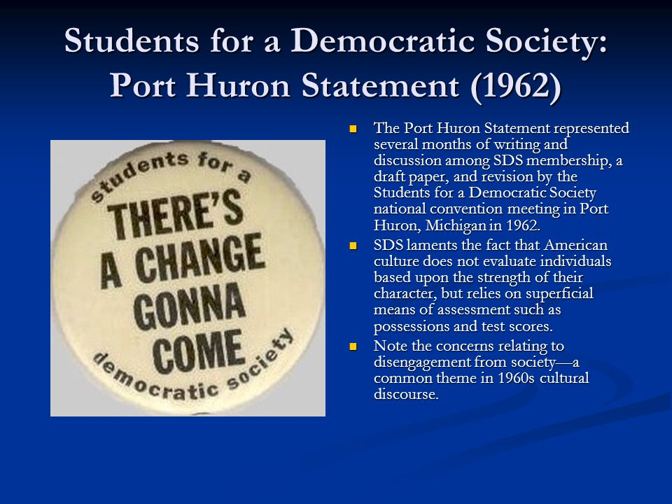 Students for a Democratic Society: Port Huron Statement (1962) The Port Huron Statement represented several months of writing and discussion among SDS membership, a draft paper, and revision by the Students for a Democratic Society national convention meeting in Port Huron, Michigan in 1962.