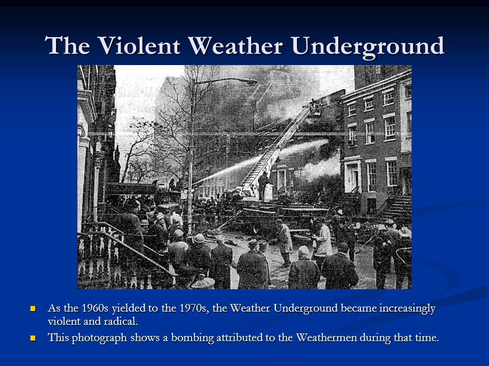 The Violent Weather Underground As the 1960s yielded to the 1970s, the Weather Underground became increasingly violent and radical.