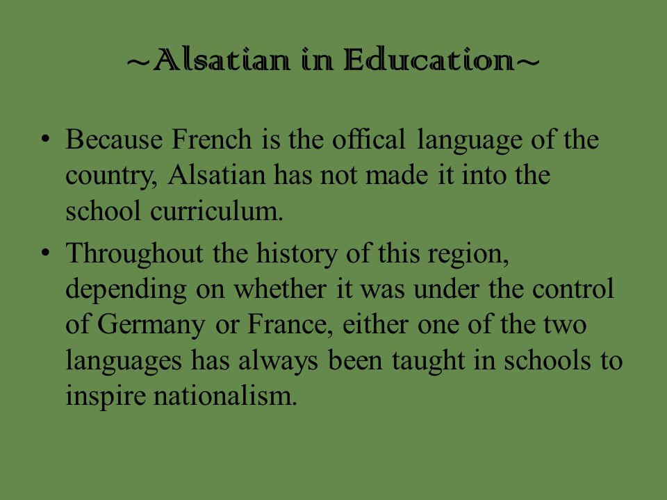 ~Alsatian in Education~ Because French is the offical language of the country, Alsatian has not made it into the school curriculum. Throughout the his