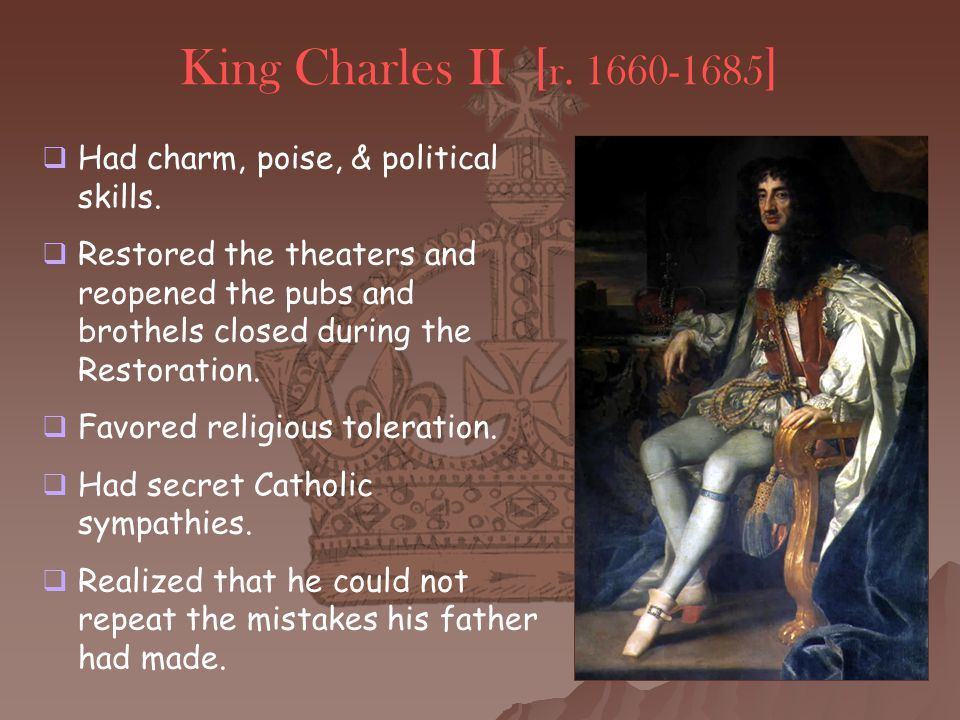 King Charles II [ r. 1660-1685 ]  Had charm, poise, & political skills.  Restored the theaters and reopened the pubs and brothels closed during the