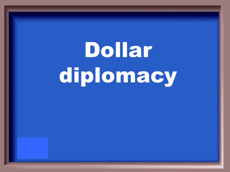 President William Howard Taft's policy of joining American business interests to diplomatic interests abroad was known as?