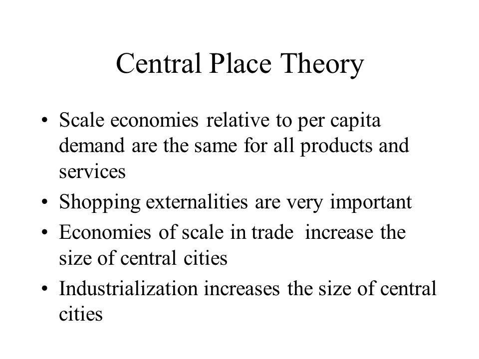 Central Place Theory Scale economies relative to per capita demand are the same for all products and services Shopping externalities are very important Economies of scale in trade increase the size of central cities Industrialization increases the size of central cities