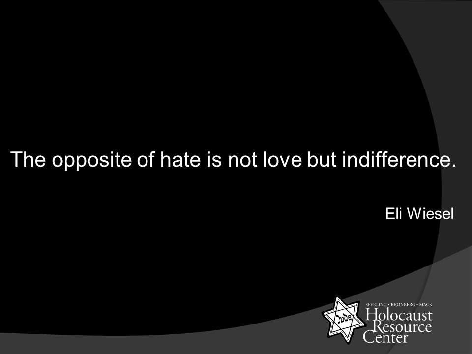 The opposite of hate is not love but indifference. Eli Wiesel