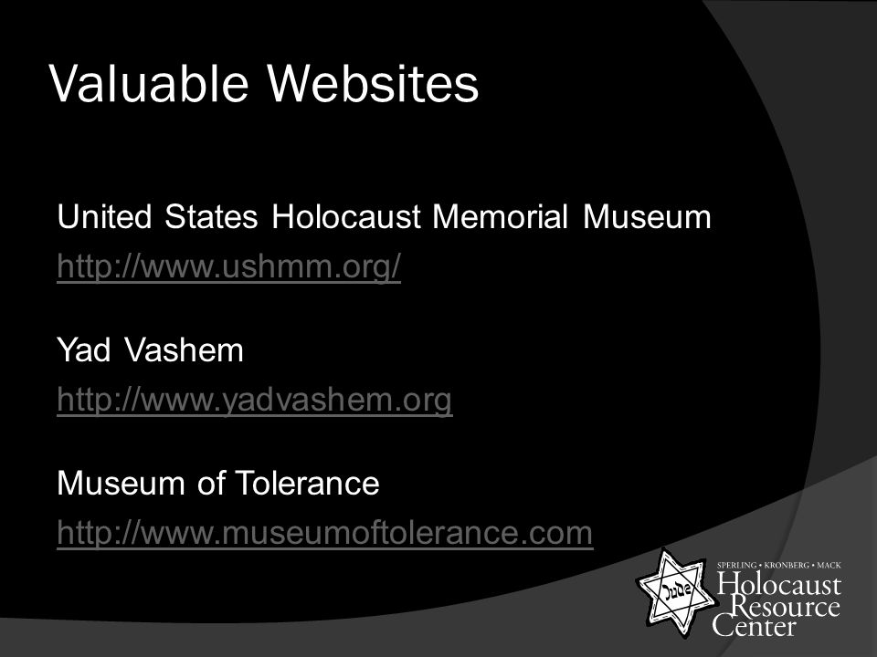 Valuable Websites United States Holocaust Memorial Museum http://www.ushmm.org/ Yad Vashem http://www.yadvashem.org Museum of Tolerance http://www.museumoftolerance.com