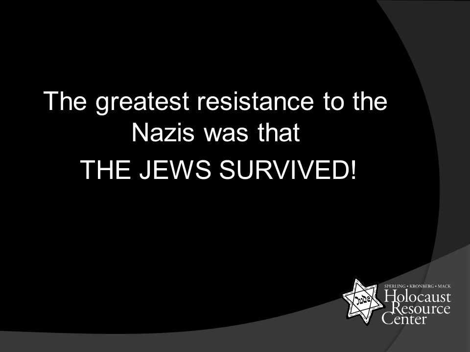 The greatest resistance to the Nazis was that THE JEWS SURVIVED!