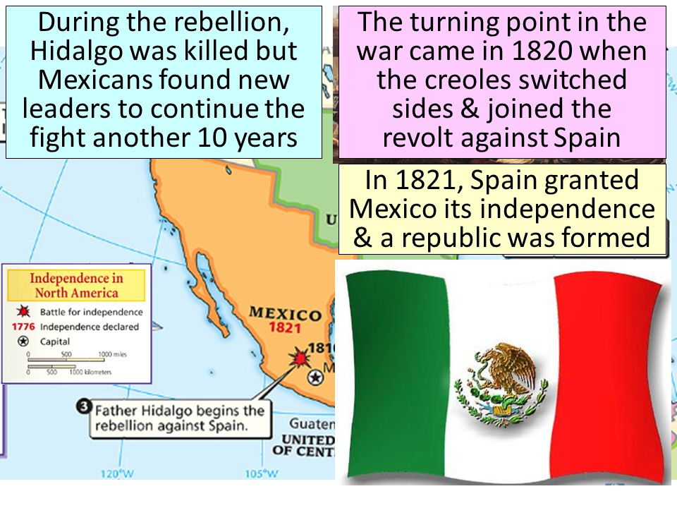 During the rebellion, Hidalgo was killed but Mexicans found new leaders to continue the fight another 10 years The turning point in the war came in 18