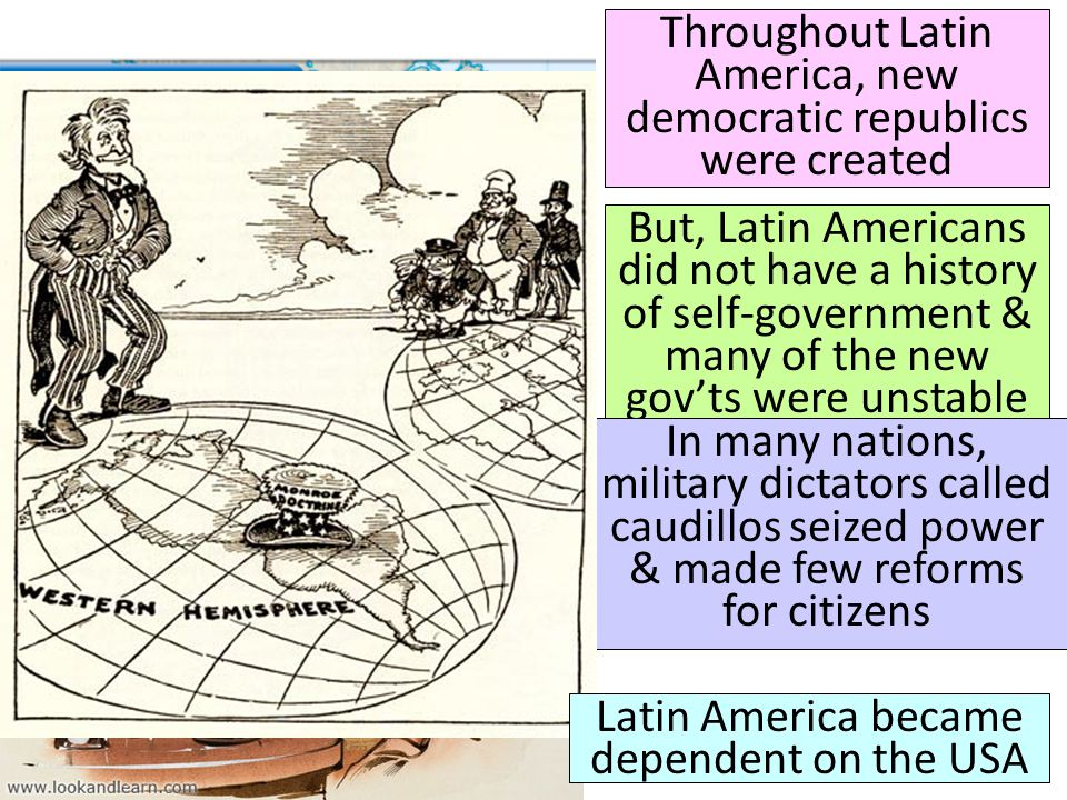 Throughout Latin America, new democratic republics were created But, Latin Americans did not have a history of self-government & many of the new gov't