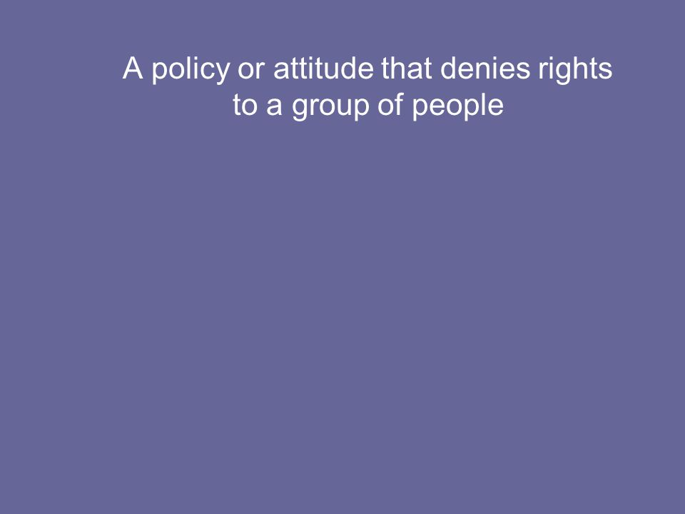 A policy or attitude that denies rights to a group of people