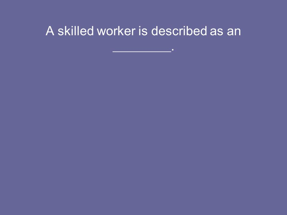 A skilled worker is described as an _________.