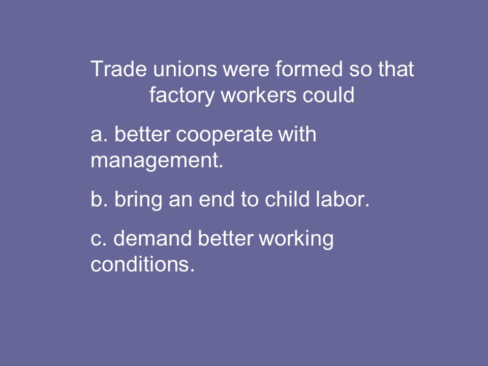 Trade unions were formed so that factory workers could a.