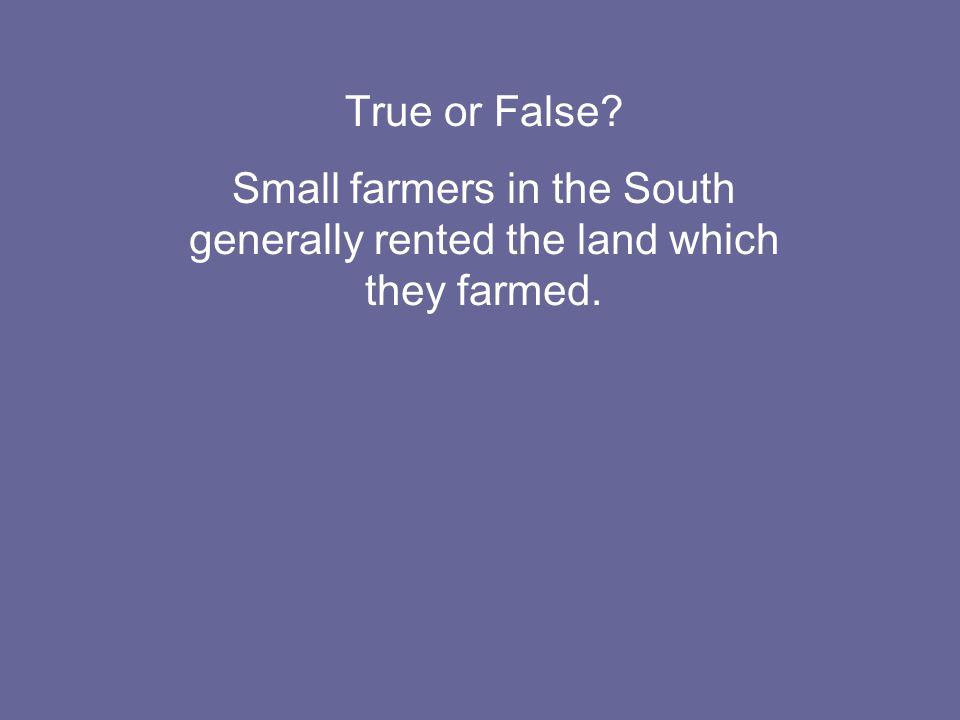 True or False Small farmers in the South generally rented the land which they farmed.
