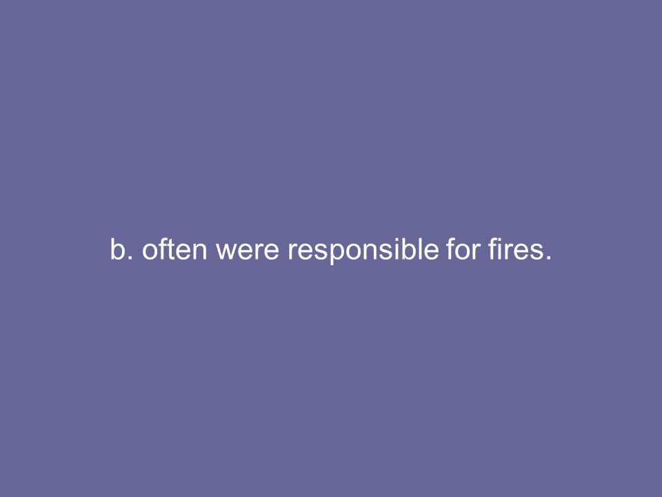 b. often were responsible for fires.