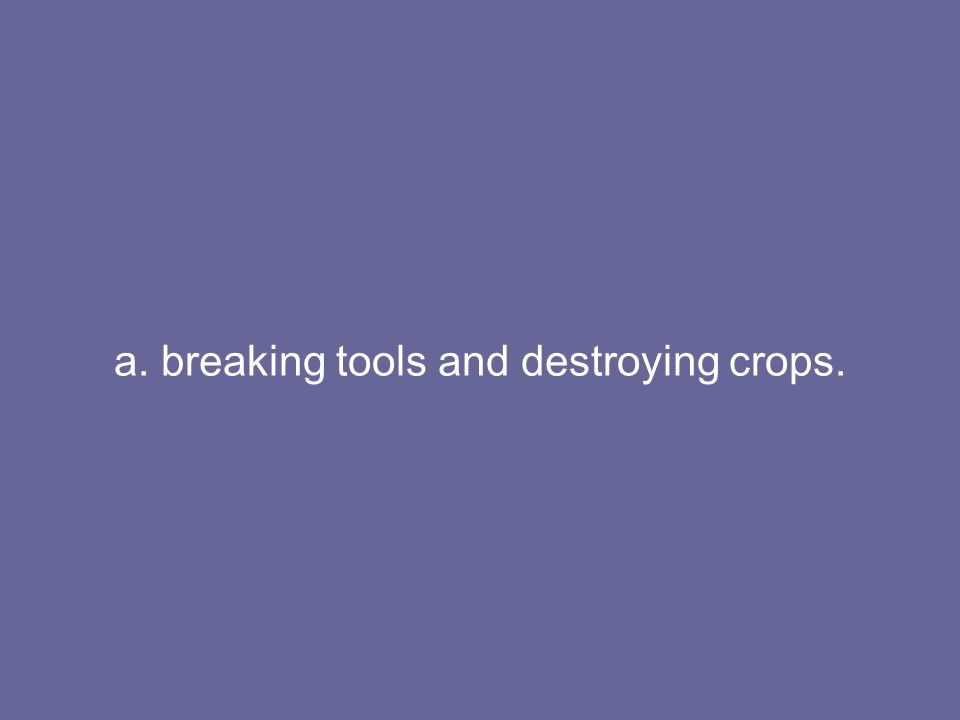 a. breaking tools and destroying crops.