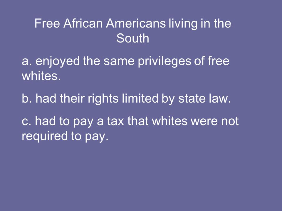 Free African Americans living in the South a. enjoyed the same privileges of free whites.