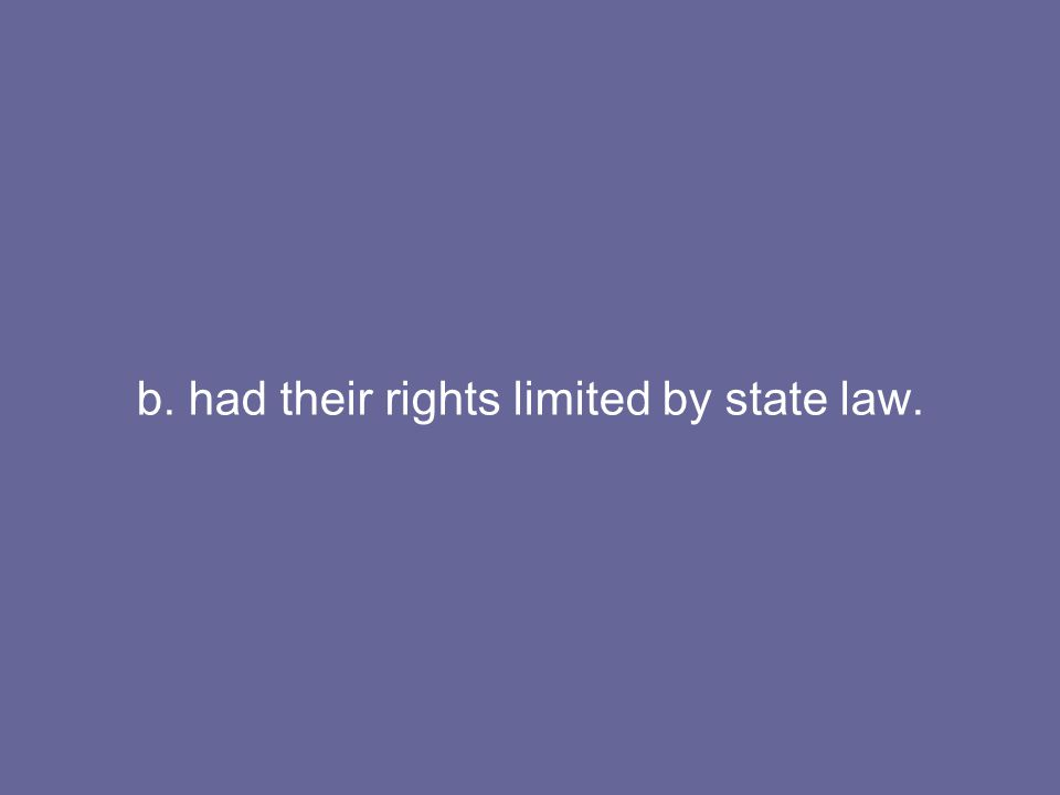 b. had their rights limited by state law.