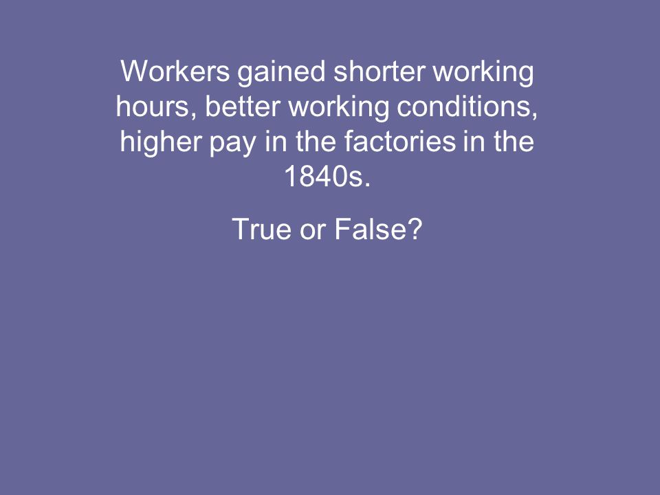 Workers gained shorter working hours, better working conditions, higher pay in the factories in the 1840s.