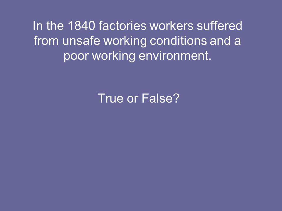 In the 1840 factories workers suffered from unsafe working conditions and a poor working environment.