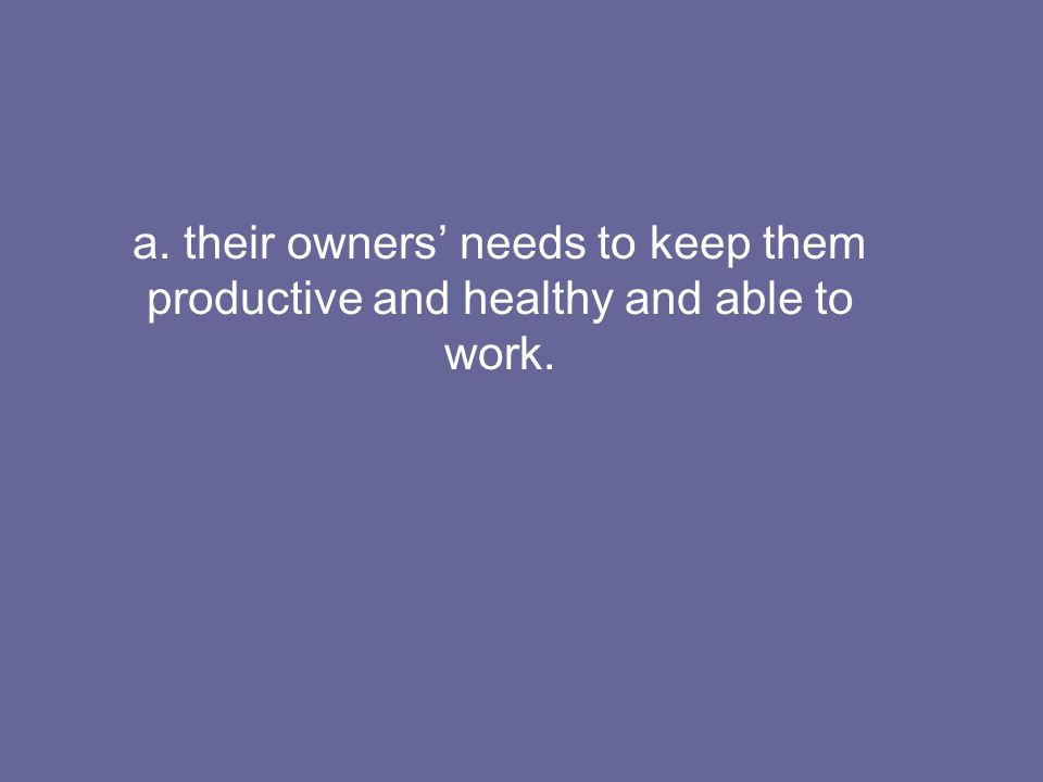 a. their owners' needs to keep them productive and healthy and able to work.