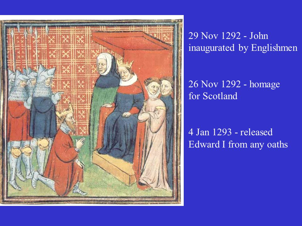 29 Nov 1292 - John inaugurated by Englishmen 26 Nov 1292 - homage for Scotland 4 Jan 1293 - released Edward I from any oaths