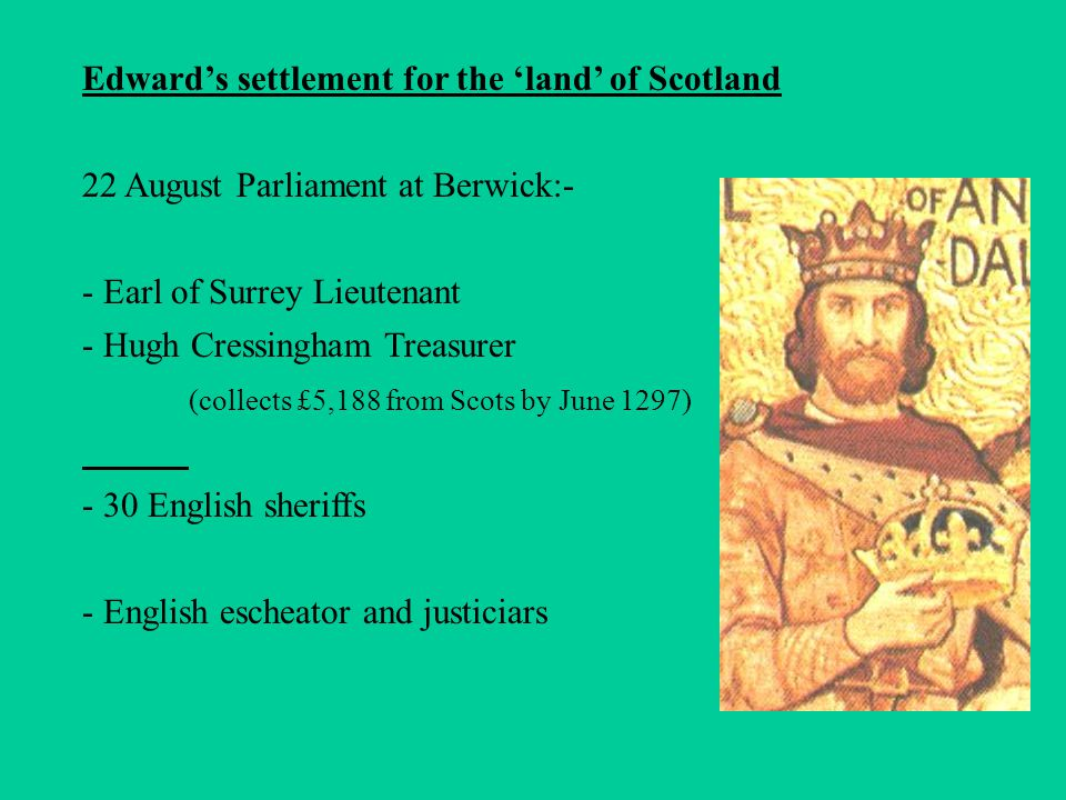 Edward's settlement for the 'land' of Scotland 22 August Parliament at Berwick:- - Earl of Surrey Lieutenant - Hugh Cressingham Treasurer (collects £5,188 from Scots by June 1297) - 30 English sheriffs - English escheator and justiciars