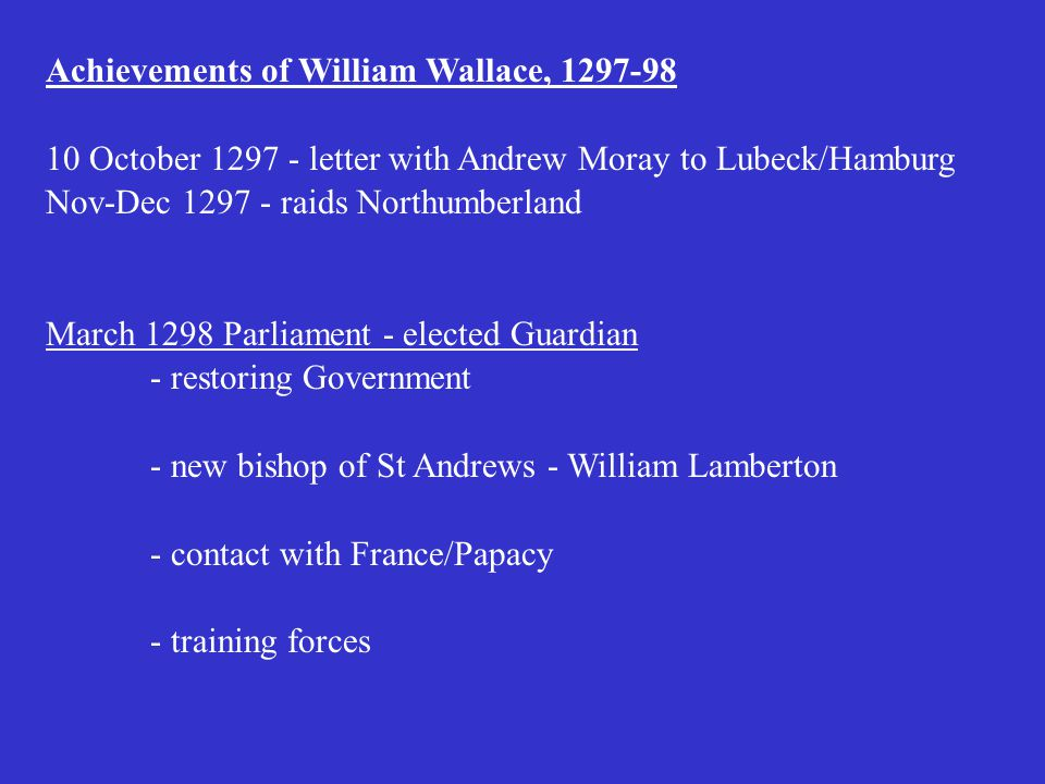 Achievements of William Wallace, 1297-98 10 October 1297 - letter with Andrew Moray to Lubeck/Hamburg Nov-Dec 1297 - raids Northumberland March 1298 Parliament - elected Guardian - restoring Government - new bishop of St Andrews - William Lamberton - contact with France/Papacy - training forces