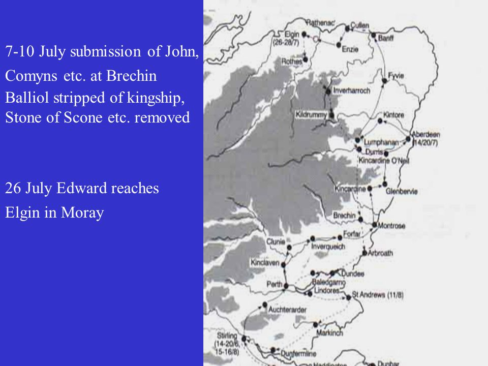 7-10 July submission of John, Comyns etc. at Brechin Balliol stripped of kingship, Stone of Scone etc. removed 26 July Edward reaches Elgin in Moray