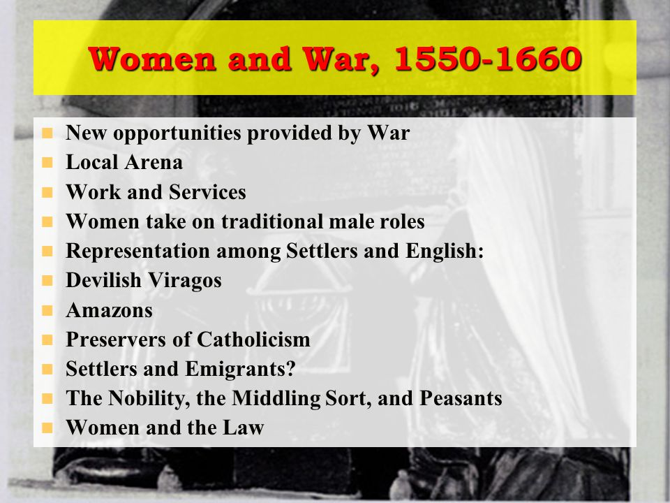 Women and War, 1550-1660 New opportunities provided by War Local Arena Work and Services Women take on traditional male roles Representation among Settlers and English: Devilish Viragos Amazons Preservers of Catholicism Settlers and Emigrants.