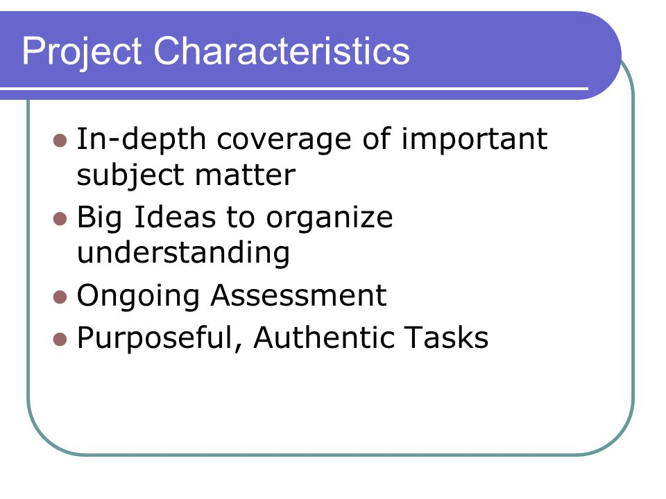 Project Characteristics In-depth coverage of important subject matter Big Ideas to organize understanding Ongoing Assessment Purposeful, Authentic Tasks