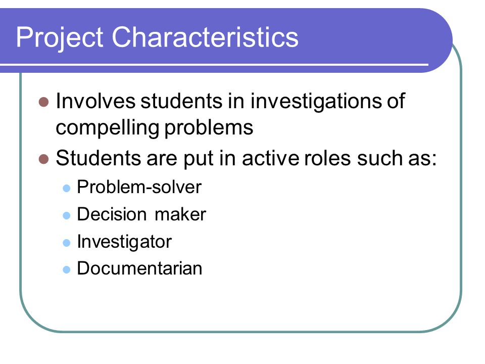 Project Characteristics Students are at the center of the learning experience Important learning objectives are aligned with standards Project has real-world connections Students produce products or create performances to demonstrate their knowledge Higher-order thinking skills are integral