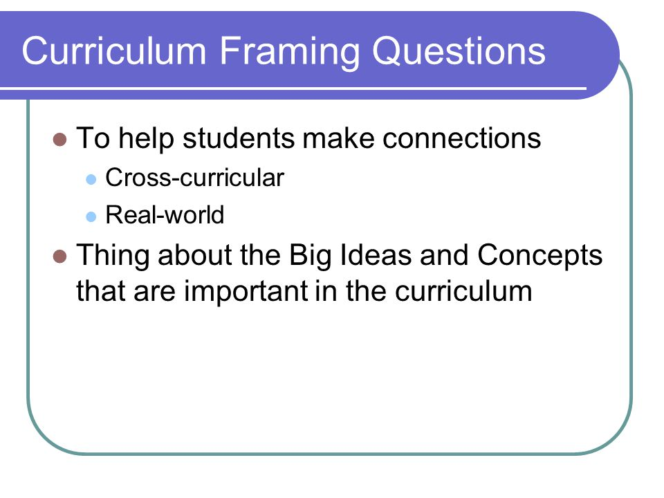 Curriculum Framing Questions To help students make connections Cross-curricular Real-world Thing about the Big Ideas and Concepts that are important i