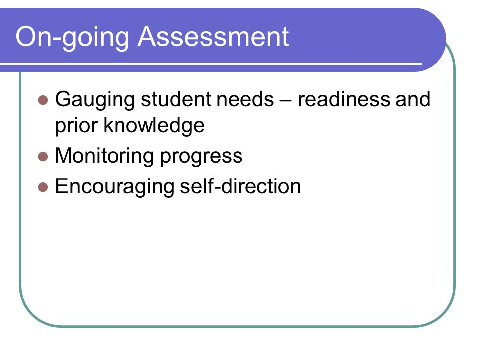 On-going Assessment Gauging student needs – readiness and prior knowledge Monitoring progress Encouraging self-direction