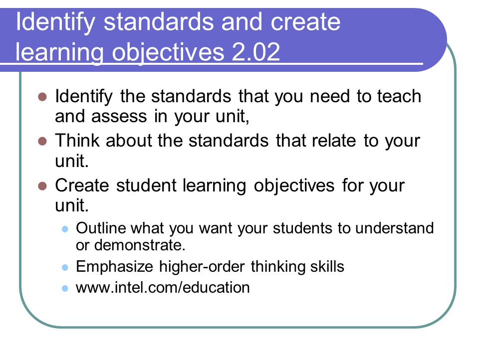Identify standards and create learning objectives 2.02 Identify the standards that you need to teach and assess in your unit, Think about the standards that relate to your unit.