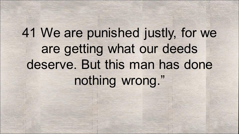 41 We are punished justly, for we are getting what our deeds deserve.