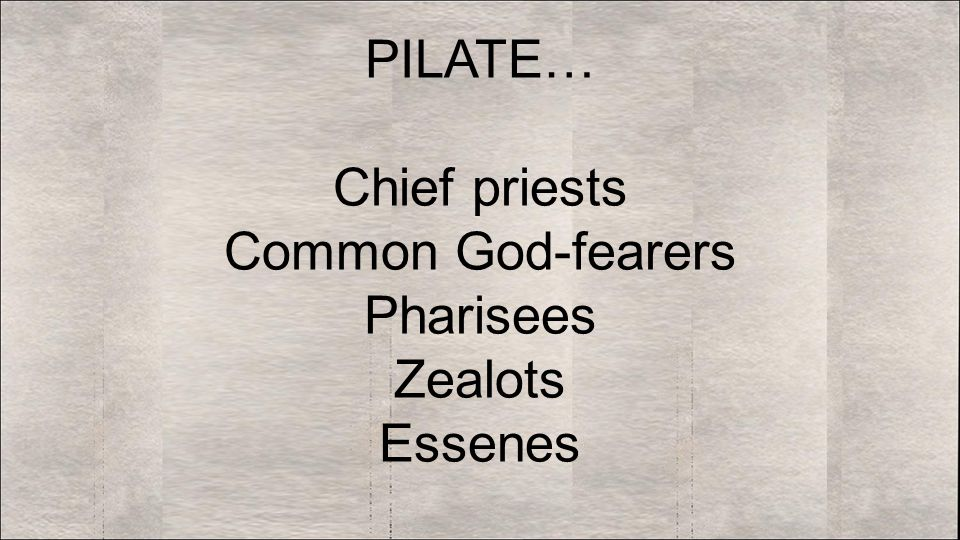 PILATE… Chief priests Common God-fearers Pharisees Zealots Essenes
