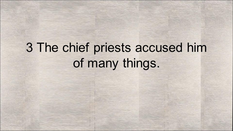 3 The chief priests accused him of many things.