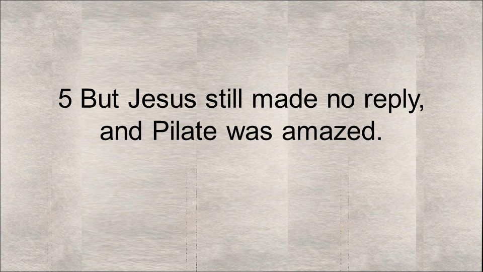 5 But Jesus still made no reply, and Pilate was amazed.