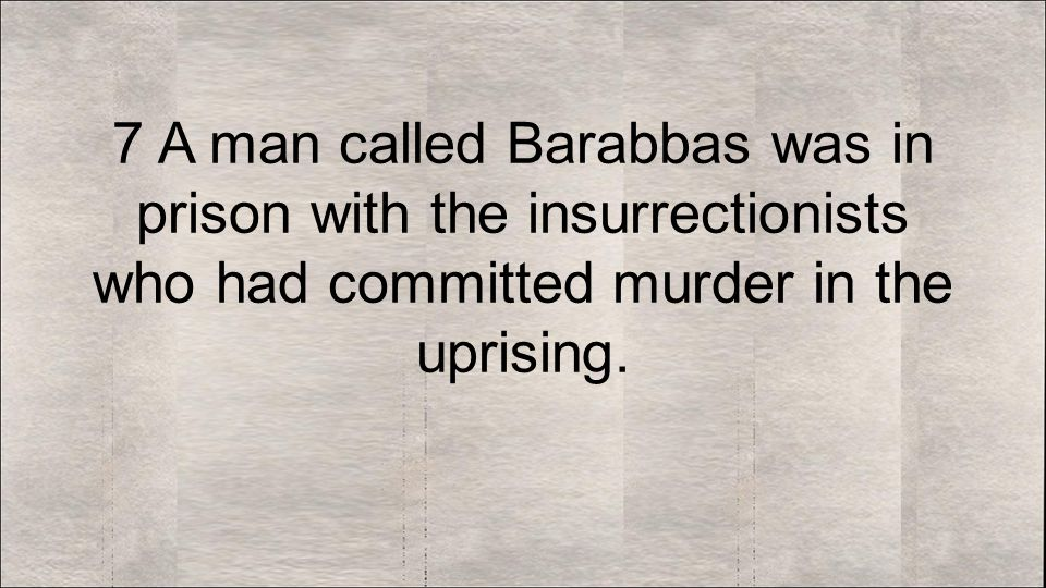 7 A man called Barabbas was in prison with the insurrectionists who had committed murder in the uprising.