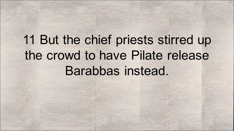 11 But the chief priests stirred up the crowd to have Pilate release Barabbas instead.