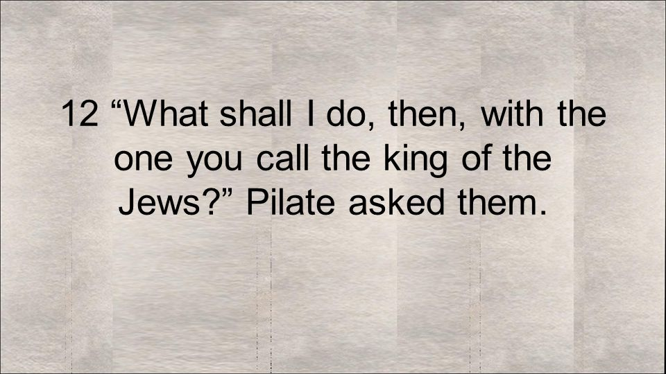 12 What shall I do, then, with the one you call the king of the Jews Pilate asked them.