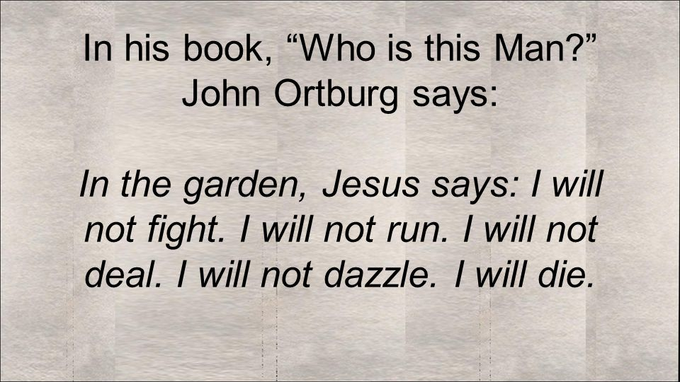 In his book, Who is this Man John Ortburg says: In the garden, Jesus says: I will not fight.