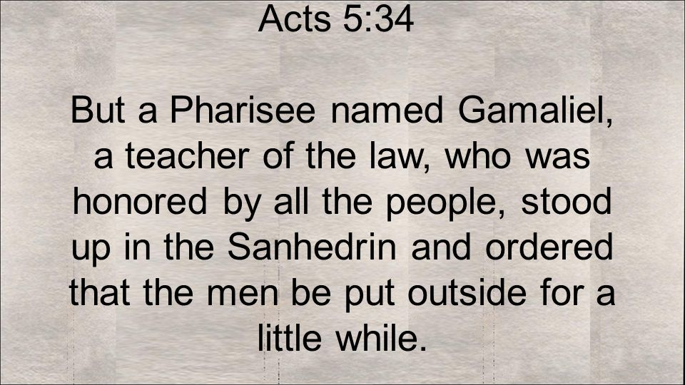 Acts 5:34 But a Pharisee named Gamaliel, a teacher of the law, who was honored by all the people, stood up in the Sanhedrin and ordered that the men be put outside for a little while.