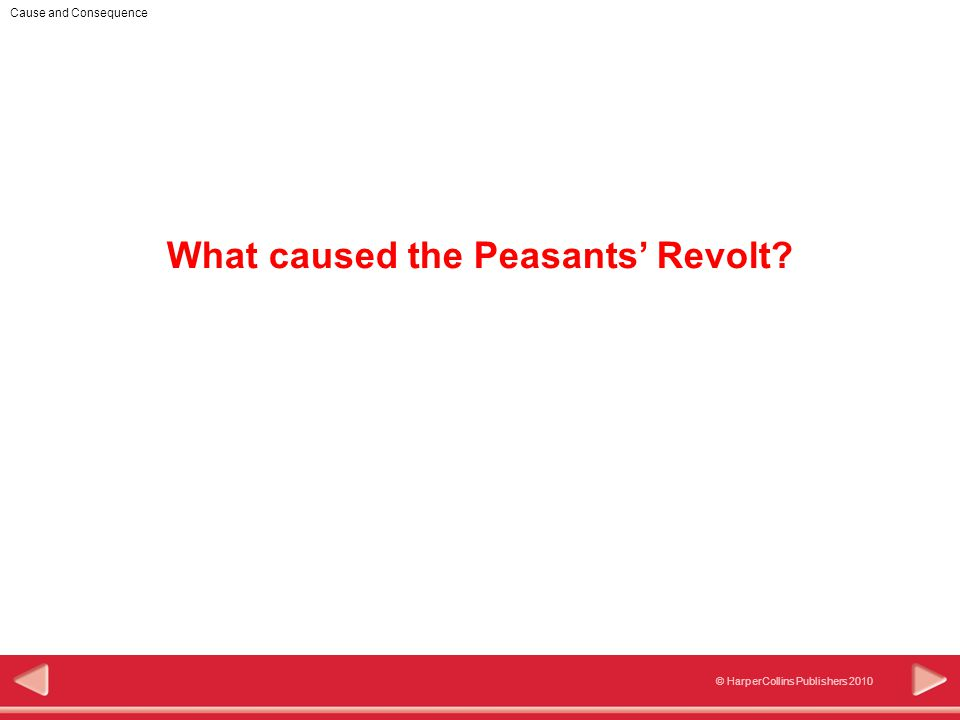 Cause and Consequence © HarperCollins Publishers 2010 What caused the Peasants' Revolt