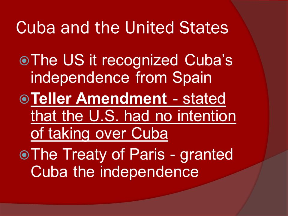 Cuba and the United States  The US it recognized Cuba's independence from Spain  Teller Amendment - stated that the U.S.
