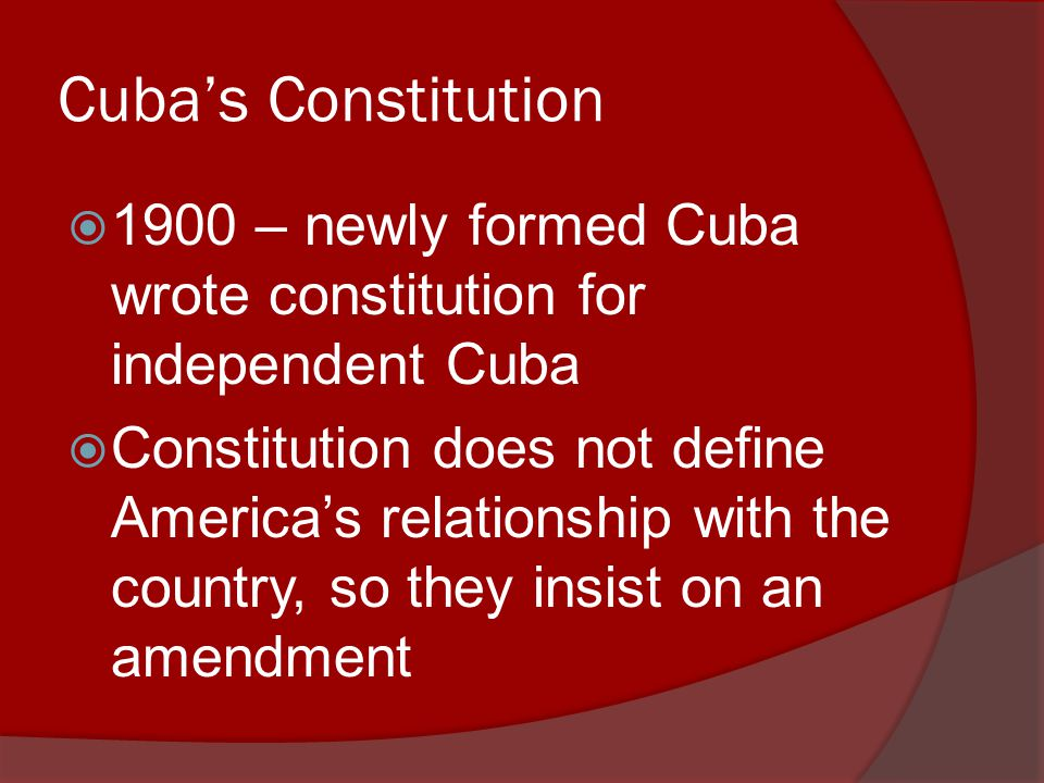 Cuba's Constitution  1900 – newly formed Cuba wrote constitution for independent Cuba  Constitution does not define America's relationship with the country, so they insist on an amendment